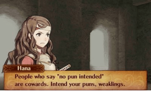 """hana: Hana  People who say """"no pun intended""""  are cowards. Intend your puns, weaklings."""
