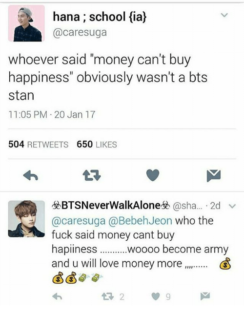 Woooo: hana; school fia)  @care suga  whoever said money can't buy  happiness' obviously wasn't a bts  stan  11:05 PM 20 Jan 17  504  RETWEETS  650  LIKES  BTSNever WalkAlonesh @sha  2d  v  @caresuga @Bebeh Jeon who the  fuck said money cant buy  hapiness  woooo become army  and u will love money more  &