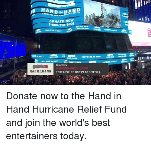 Memes, Best, and Hurricane: HAND  HAND  DONATE NOW  DONATE NOW  TEXT GIVE TO 80077  TET GIVE TO 077  DONATE NOW  HANDINHAND2017.COM  TEXT GIVE TO 80077 TO GIVE $25  ANDIN HAND Donate now to the Hand in Hand Hurricane Relief Fund and join the world's best entertainers today.