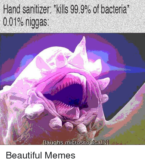 """Laughs Microscopically: Hand sanitizer: tkills 99.9% of bacteria""""  0.01% niggas.  laughs microscopically Beautiful Memes"""