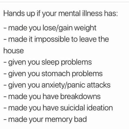 panic: Hands up if your mental illness has:  -made you lose/gain weight  - made it impossible to leave the  house  -given you sleep problems  given you stomach problems  given you anxiety/panic attacks  - made you have breakdowns  -made you have suicidal ideation  -made your memory bad