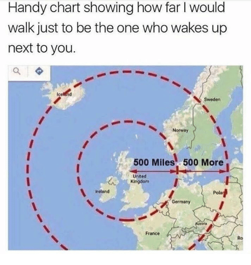 500 Miles: Handy chart showing how far I would  walk just to be the one who wakes up  next to you.  Sweden  Norway  500 Miles 500 More  United  Kingdom  reland  Pola  Germany  France  Ro