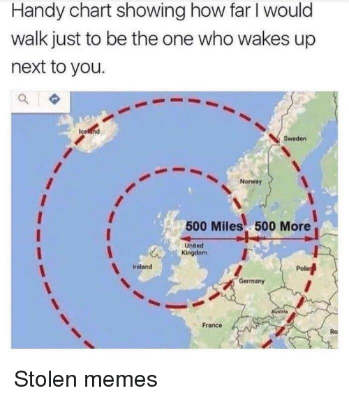 500 Miles: Handy chart showing how far I would  walk just to be the one who wakes up  next to you.  Sweden  Norway  500 Miles 500 More  -United  Kingdom  ireland  Germany  France  Ro Stolen memes