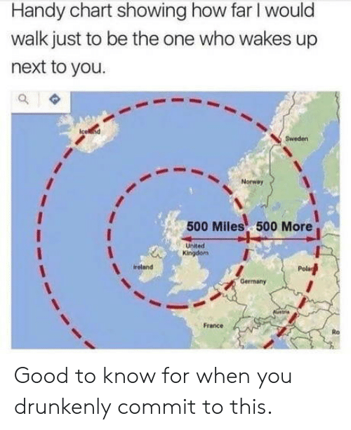500 Miles: Handy chart showing how far I would  walk just to be the one who wakes up  next to you  Sweden  Norway  500 Miles 500 More  United  Kingdom  reland  Germany  France  Ro Good to know for when you drunkenly commit to this.