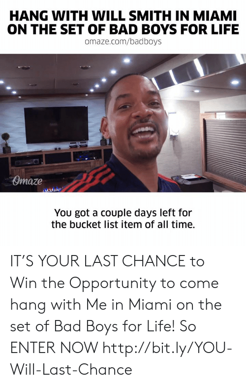 Bad Boys: HANG WITH WILL SMITH IN MIAMI  ON THE SET OF BAD BOYS FOR LIFE  omaze.com/badboys  Omaze  You got a couple days left for  the bucket list item of all time. IT'S YOUR LAST CHANCE to Win the Opportunity to come hang with Me in Miami on the set of Bad Boys for Life! So ENTER NOW http://bit.ly/YOU-Will-Last-Chance