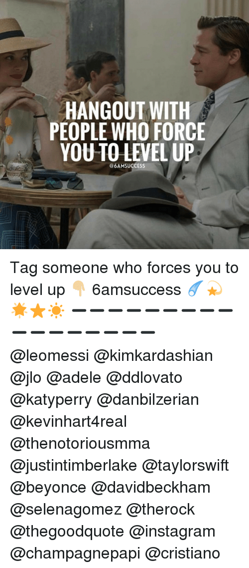 adel: HANGOUT WITH  PEOPLE WHO FORCE  YOU TO LEVEL UP  @6AMSUCCESS Tag someone who forces you to level up 👇🏼 6amsuccess ☄💫🌟⭐️☀️ ➖➖➖➖➖➖➖➖➖➖➖➖➖➖➖➖➖ @leomessi @kimkardashian @jlo @adele @ddlovato @katyperry @danbilzerian @kevinhart4real @thenotoriousmma @justintimberlake @taylorswift @beyonce @davidbeckham @selenagomez @therock @thegoodquote @instagram @champagnepapi @cristiano