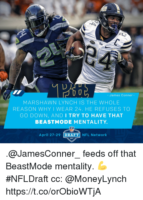 Memes, Nfl, and Nfl Network: HANKS  James Conner  MARSHAWN LYN CH IS THE WHO LE  REASON WHY I WEAR 24. HE REFUSES TO  GO DOWN, AND I TRY TO HAVE THAT  BEAST MODE MENTALITY.  NFL  April 27-29  DRAFT  NFL Network  2017 .@JamesConner_ feeds off that BeastMode mentality. 💪 #NFLDraft  cc: @MoneyLynch https://t.co/orObioWTjA