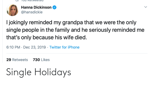 Died: Hanna Dickinson  @hansdickie  I jokingly reminded my grandpa that we were the only  single people in the family and he seriously reminded me  that's only because his wife died.  6:10 PM · Dec 23, 2019 · Twitter for iPhone  29 Retweets  730 Likes Single Holidays