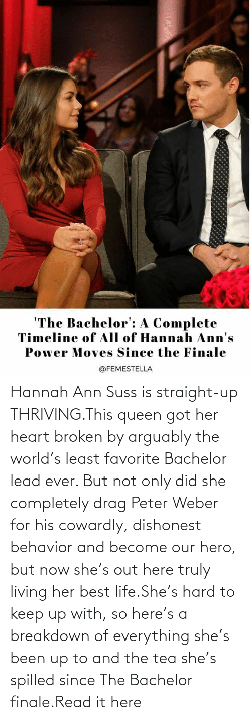 completely: Hannah Ann Suss is straight-up THRIVING.This queen got her heart broken by arguably the world's least favorite Bachelor lead ever. But not only did she completely drag Peter Weber for his cowardly, dishonest behavior and become our hero, but now she's out here truly living her best life.She's hard to keep up with, so here's a breakdown of everything she's been up to and the tea she's spilled since The Bachelor finale.Read it here