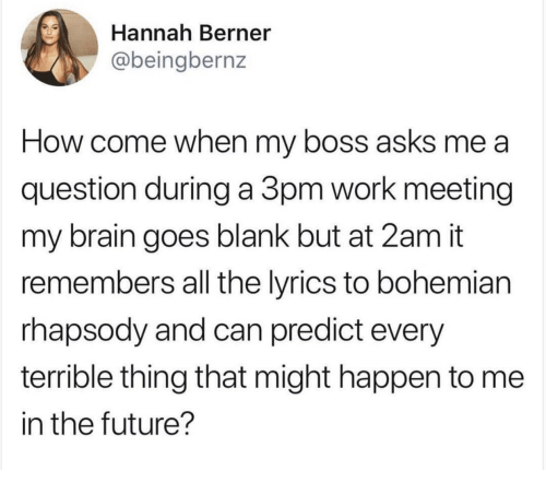 Work Meeting: Hannah Berner  @beingbernz  How come when my boss asks me a  question during a 3pm work meeting  my brain goes blank but at 2am it  remembers all the lyrics to bohemian  rhapsody and can predict every  terrible thing that might happen to me  in the future?