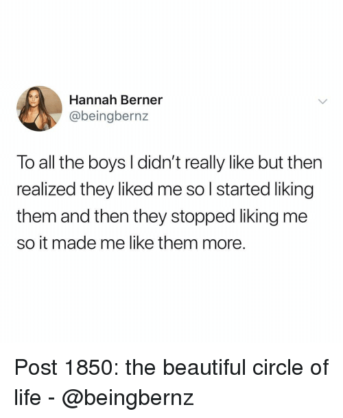 Beautiful, Life, and Memes: Hannah Berner  @beingbernz  To all the boys I didn't really like but then  realized they liked me so l started liking  them and then they stopped liking me  so it made me like them more. Post 1850: the beautiful circle of life - @beingbernz