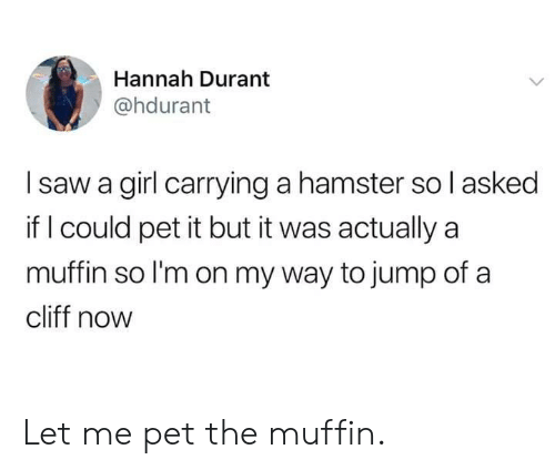 Dank, Saw, and Girl: Hannah Durant  @hdurant  I saw a girl carrying a hamster so l asked  if l could pet it but it was actually a  muffin so l'm on my way to jump of a  cliff now Let me pet the muffin.