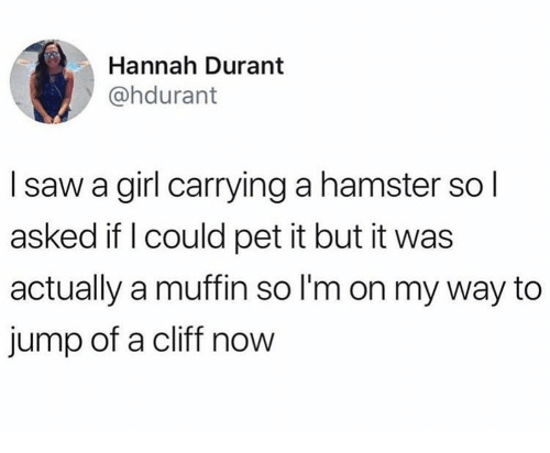 Saw, Girl, and Hamster: Hannah Durant  @hdurant  I saw a girl carrying a hamster so l  asked if l could pet it but it was  actually a muffin so l'm on my way to  jump of a cliff now