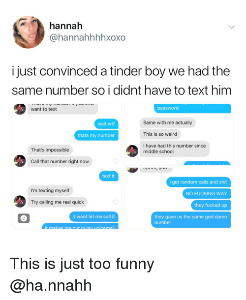 Fucking, Funny, and God: hannah  @hannahhhhxoxo  i just convinced a tinder boy we had the  same number so i didnt have to text hinm  want to text  password  Same with me actually  This is so weird  I have had this number since  wait wtf  thats my number  That's impossible  middle school  Call that number right now  text it  i get random calls and shit  NO FUCKING WAY  they fucked up  they gave us the same god damn  I'm texting myself  Try calling me real quick  it wont let me call it  number This is just too funny @ha.nnahh