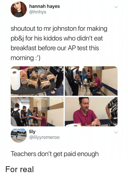 Breakfast, Test, and Dank Memes: hannah hayes  @hnhys  shoutout to mr johnston for making  pb&j for his kiddos who didn't eat  breakfast before our AP test this  morning:)  Ji  eme Man  lily  @lilyyromeroo  Teachers don't get paid enough For real