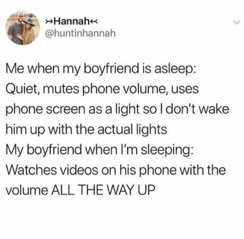 Phone, Relationships, and Videos: Hannah  @huntinhannah  Me when my boyfriend is asleep:  Quiet, mutes phone volume, uses  phone screen as a light so l don't wake  him up with the actual lights  My boyfriend when I'm sleeping  Watches videos on his phone with the  volume ALL THE WAY UP