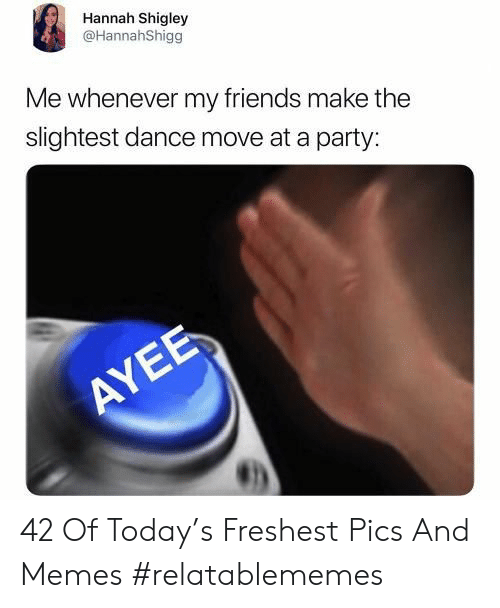 Ayee: Hannah Shigley  @HannahShigg  Me whenever my friends make the  slightest dance move at a party:  AYEE 42 Of Today's Freshest Pics And Memes #relatablememes
