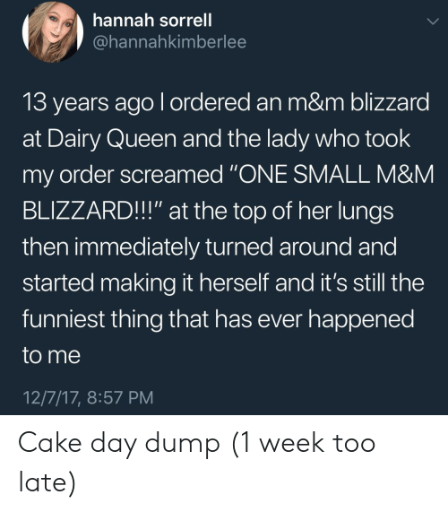 "Queen, Blizzard, and Cake: hannah sorrell  @hannahkimberlee  13 years ago l ordered an m&m blizzard  at Dairy Queen and the lady who took  my order screamed ""ONE SMALL M&NM  BLIZZARD!!"" at the top of her lungs  then immediately turned around and  started making it herself and it's still the  funniest thing that has ever happened  to me  12/7/17, 8:57 PM Cake day dump (1 week too late)"