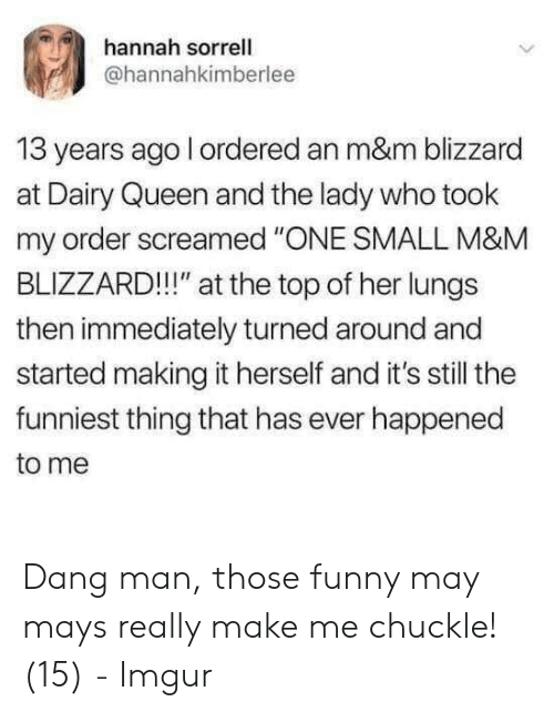 "Funny, Queen, and Blizzard: hannah sorrell  @hannahkimberlee  13 years ago l ordered an m&m blizzard  at Dairy Queen and the lady who took  my order screamed ""ONE SMALL M&M  BLIZZARD!!!"" at the top of her lungs  then immediately turned around and  started making it herself and it's still the  funniest thing that has ever happened  to me Dang man, those funny may mays really make me chuckle! (15) - Imgur"