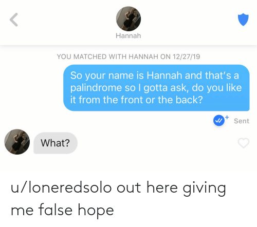 You Like It: Hannah  YOU MATCHED WITH HANNAH ON 12/27/19  So your name is Hannah and that's a  palindrome so I gotta ask, do you like  it from the front or the back?  Sent  What? u/loneredsolo out here giving me false hope
