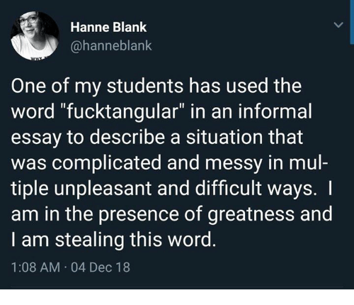 "Dank, Word, and Blank: Hanne Blank  @hanneblank  One of my students has used the  word ""fucktangular"" in an informal  essay to describe a situation that  was complicated and messy in mul-  tiple unpleasant and difficult ways. I  am in the presence of greatness and  I am stealing this word.  1:08 AM 04 Dec 18"
