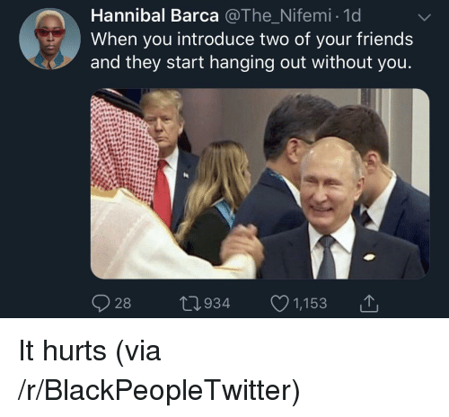 Blackpeopletwitter, Friends, and Hannibal: Hannibal Barca @The Nifemi 1d  When you introduce two of your friends  and they start hanging out without you  28  0934 1,153 It hurts (via /r/BlackPeopleTwitter)