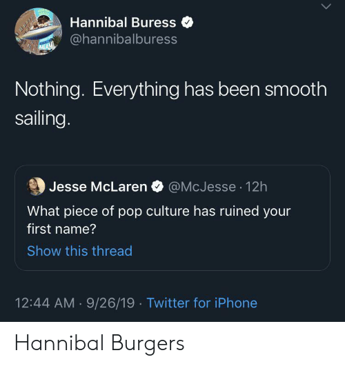 first name: Hannibal Buress  @hannibalburess  MIAM  Nothing. Everything has been smooth  sailing.  @McJesse 12h  Jesse McLaren  What piece of pop culture has ruined your  first name?  Show this thread  12:44 AM 9/26/19 Twitter for iPhone Hannibal Burgers