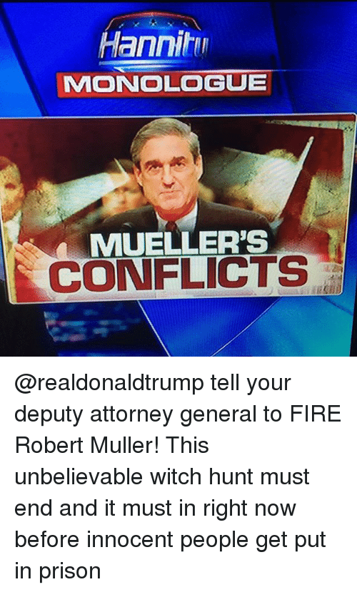 Fire, Memes, and Prison: Hanniti  MONOLOGUE  MUELLER'S  CONFLICTS @realdonaldtrump tell your deputy attorney general to FIRE Robert Muller! This unbelievable witch hunt must end and it must in right now before innocent people get put in prison