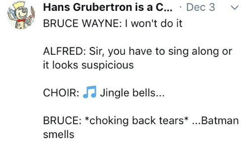 Batman, Jingle Bells, and Back: Hans Grubertron is a C... Dec 3  BRUCE WAYNE: I won't do it  ALFRED: Sir, you have to sing along or  it looks suspicious  CHOIR: J Jingle bells..  BRUCE: *choking back tears* ...Batman  smells