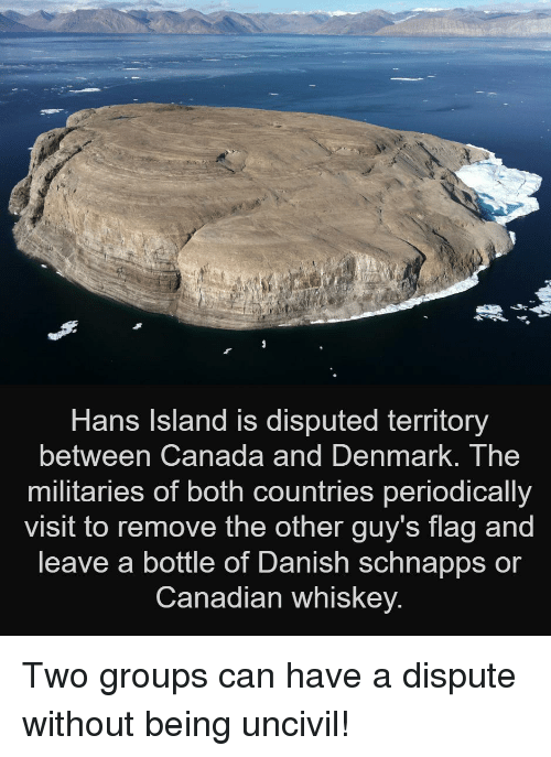The Other Guys, Canada, and Denmark: Hans Island is disputed territory  between Canada and DenmarK. The  militaries of both countries periodically  visit to remove the other guy's flag and  leave a bottle of Danish schnapps or  Canadian whiskey. Two groups can have a dispute without being uncivil!