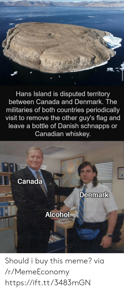 Canadian: Hans Island is disputed territory  between Canada and Denmark. The  militaries of both countries periodically  visit to remove the other guy's flag and  leave a bottle of Danish schnapps or  Canadian whiskey.  Canada  Denmark  Alcohol Should i buy this meme? via /r/MemeEconomy https://ift.tt/3483mGN