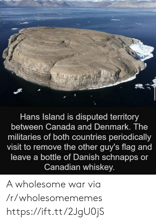 Canadian: Hans Island is disputed territory  between Canada and Denmark. The  militaries of both countries periodically  visit to remove the other guy's flag and  leave a bottle of Danish schnapps or  Canadian whiskey. A wholesome war via /r/wholesomememes https://ift.tt/2JgU0jS