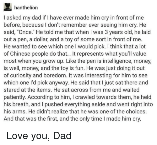 "Dad, Love, and Money: hanthelion  I asked my dad if I have ever made him cry in front of me  before, because I don't remember ever seeing him cry. He  said, ""Once."" He told me that when I was 3 years old, he laid  out a pen, a dollar, and a toy of some sort in front of me.  He wanted to see which one I would pick. I think that a lot  of Chinese people do that... It represents what you'll value  most when you grow up. Like the pen is intelligence, money,  is well, money, and the toy is fun. He was just doing it out  of curiosity and boredom. It was interesting for him to see  which one l'd pick anyway. He said that I just sat there and  stared at the items. He sat across from me and waited  patiently. According to him, I crawled towards them, he held  his breath, and I pushed everything aside and went right into  his arms. He didn't realize that he was one of the choices.  And that was the first, and the only time I made him cry. Love you, Dad"