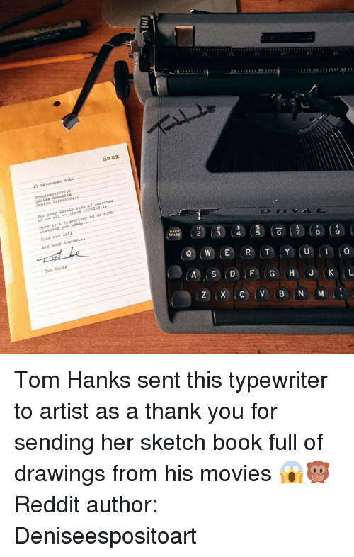Tom Hank: Hanx  25 Coteboler 2026  ssantneXapest to  anise aaposite  Den10e Eopeal to..  book atake tabes  yar your  of-all-these ukoms...  r..tupnvedter to do with  Here is s  whatever you need.  Make ore art:  And thanks***  ec③ cs) 俴) (ace (a)(6) l  OAC  Toa Rnaka  ⓠCW)(e) (R) (T) (Y) (U) (in to  Q)(W),E ,R,T.YiU Tom Hanks sent this typewriter to artist as a thank you for sending her sketch book full of drawings from his movies 😱🙊Reddit author: Deniseespositoart