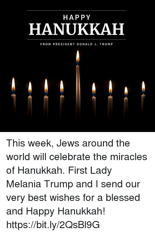 Blessed, Melania Trump, and Best: HAP PY  HANUKKAH  FROM PRESIDENT DONALD J. TRUMP This week, Jews around the world will celebrate the miracles of Hanukkah. First Lady Melania Trump and I send our very best wishes for a blessed and Happy Hanukkah! https://bit.ly/2QsBl9G