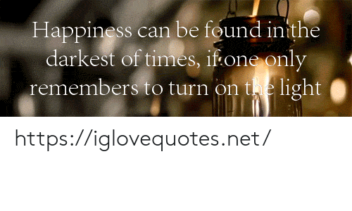 Happiness, Net, and Light: Happiness can be found inithe  darkest of times, if one only  remembers to turn on te light| https://iglovequotes.net/