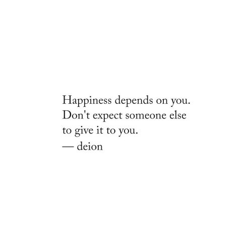 Happiness, You, and Someone: Happiness depends on you.  Don't expect someone else  to give it to you  - deion