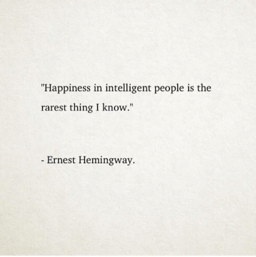 "Ernest Hemingway, Happiness, and Hemingway: ""Happiness in intelligent people is the  rarest thing I know.""  Ernest Hemingway."
