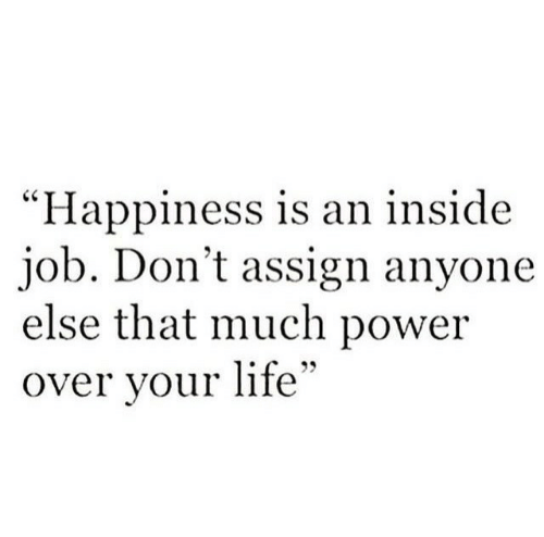 """Life, Power, and Inside Job: """"Happiness is an inside  job. Don't assign anyone  else that much power  over vour life"""""""