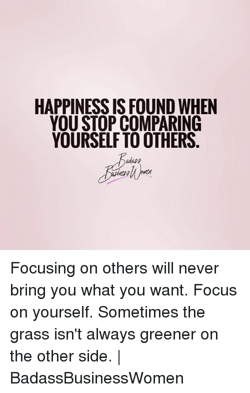 Grasse: HAPPINESS IS FOUND WHEN  YOU STOP COMPARING  YOURSELF TO OTHERS Focusing on others will never bring you what you want. Focus on yourself. Sometimes the grass isn't always greener on the other side. | BadassBusinessWomen