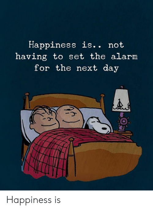 Memes, Alarm, and Happiness: Happiness is.. not  having to set the alarm  for the next day Happiness is