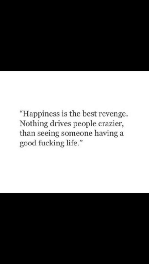 "Fucking, Life, and Revenge: ""Happiness is the best revenge.  Nothing drives people crazier,  than seeing someone having a  good fucking life.""  5"
