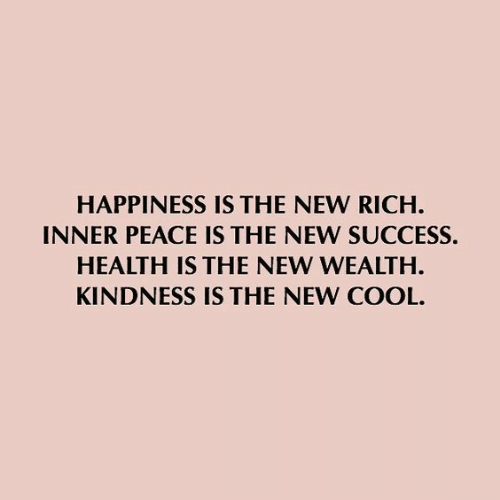 Cool, Happiness, and Kindness: HAPPINESS IS THE NEW RICH  INNER PEACE IS THE NEW SUCCESS.  HEALTH IS THE NEW WEALTH  KINDNESS IS THE NEW COOL.
