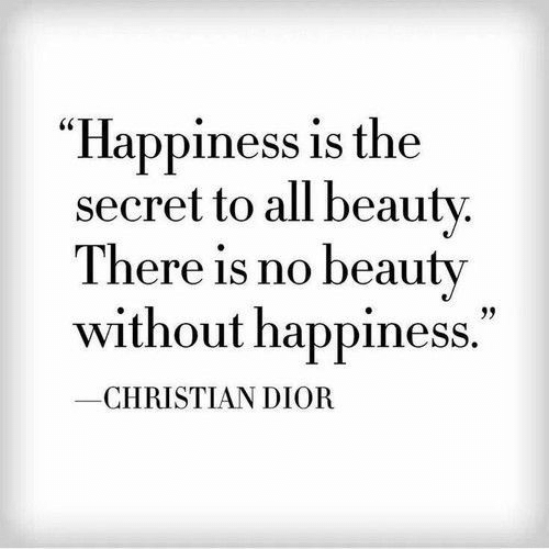 "Christian Dior, Happiness, and Secret: ""Happiness is the  secret to all beauty.  There is no beauty  without happiness.""  CHRISTIAN DIOR"
