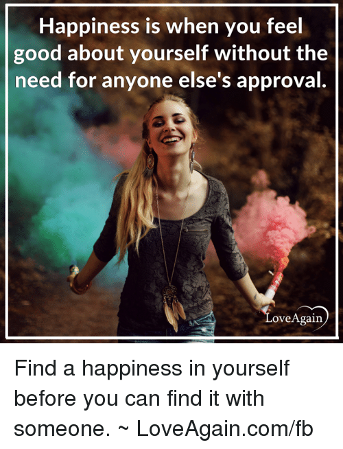 Approvation: Happiness is when you feel  good about yourself without the  need for anyone else's approval  Ove Again Find a happiness in yourself before you can find it with someone. ~ LoveAgain.com/fb