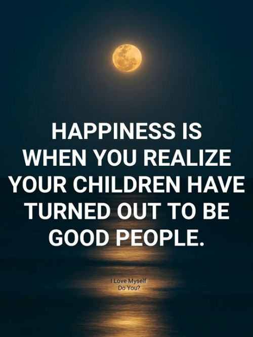 Children, Love, and Memes: HAPPINESS IS  WHEN YOU REALIZE  YOUR CHILDREN HAVE  TURNED OUT TO BE  GOOD PEOPLE  I Love Myself  Do You?