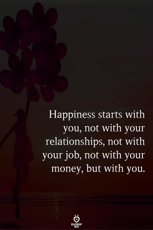 Money, Relationships, and Happiness: Happiness starts with  you, not with your  relationships, not with  your job, not with your  money, but with you.