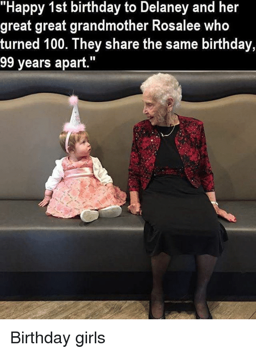 """Same Birthday: """"Happy 1st birthday to Delaney and her  great great grandmother Rosalee Who  turned 100. They share the same birthday,  99 years apart."""" Birthday girls"""