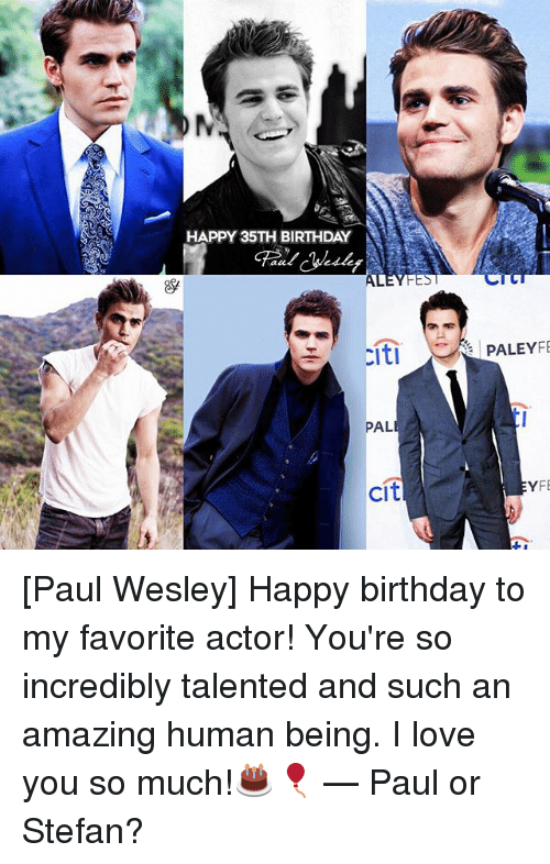 Citi: HAPPY 35TH BIRTHDAY  at  FES  PALEYFE  PAL  citi  YF [Paul Wesley] Happy birthday to my favorite actor! You're so incredibly talented and such an amazing human being. I love you so much!🎂🎈 — Paul or Stefan?