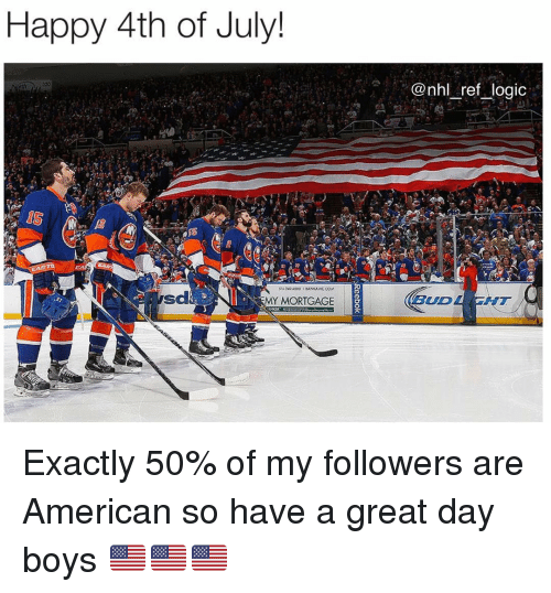 Logic, Memes, and National Hockey League (NHL): Happy 4th of July!  @nhl ref logic  sd  MY MORTGAGE  BUD  AT Exactly 50% of my followers are American so have a great day boys 🇺🇸🇺🇸🇺🇸
